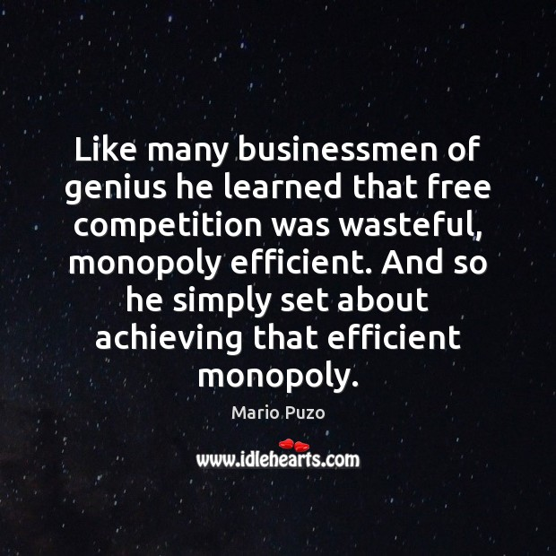 Like many businessmen of genius he learned that free competition was wasteful, Mario Puzo Picture Quote