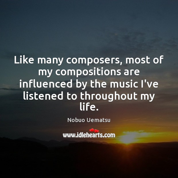 Like many composers, most of my compositions are influenced by the music Nobuo Uematsu Picture Quote