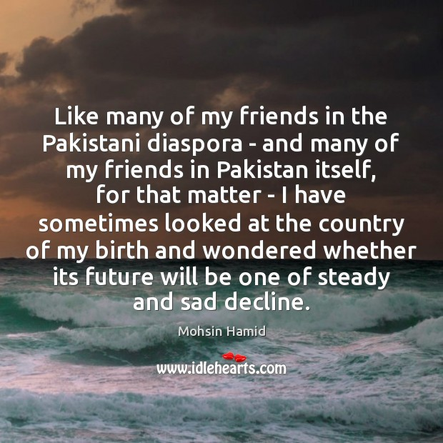 Like many of my friends in the Pakistani diaspora – and many Mohsin Hamid Picture Quote