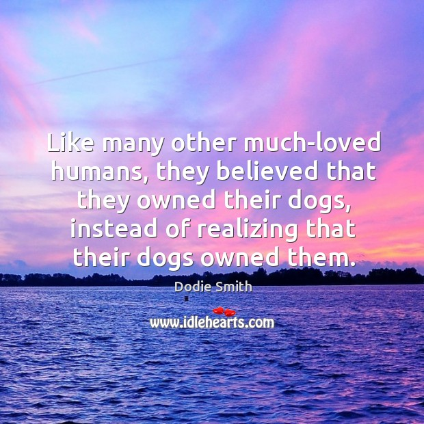 Image, Like many other much-loved humans, they believed that they owned their dogs,
