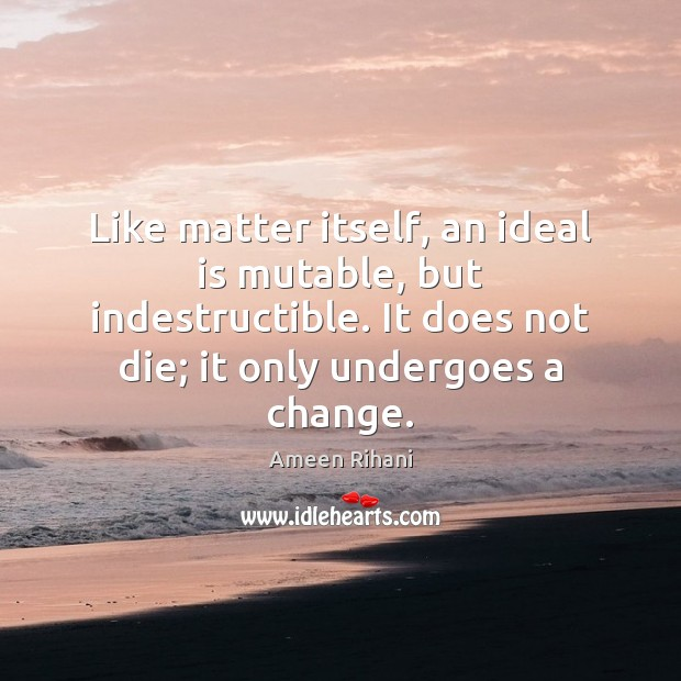 Like matter itself, an ideal is mutable, but indestructible. It does not Ameen Rihani Picture Quote