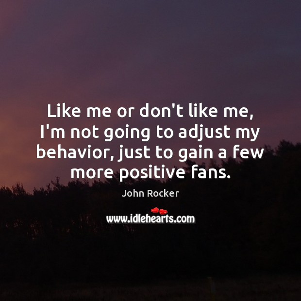 Like me or don't like me, I'm not going to adjust my Behavior Quotes Image