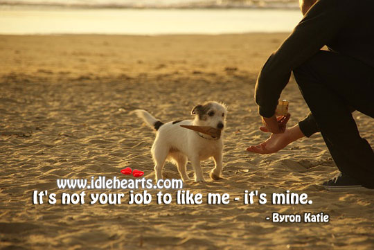 It's not your job to like me – it's mine. Byron Katie Picture Quote