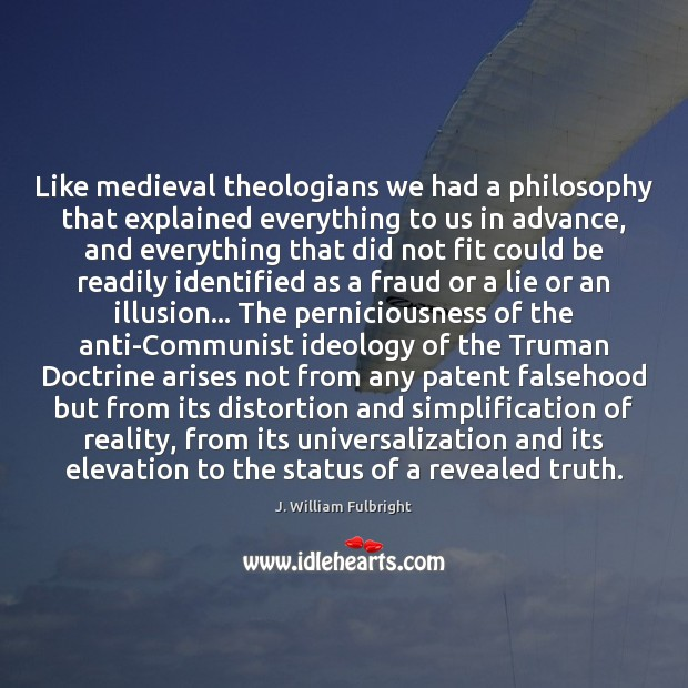 Like medieval theologians we had a philosophy that explained everything to us J. William Fulbright Picture Quote