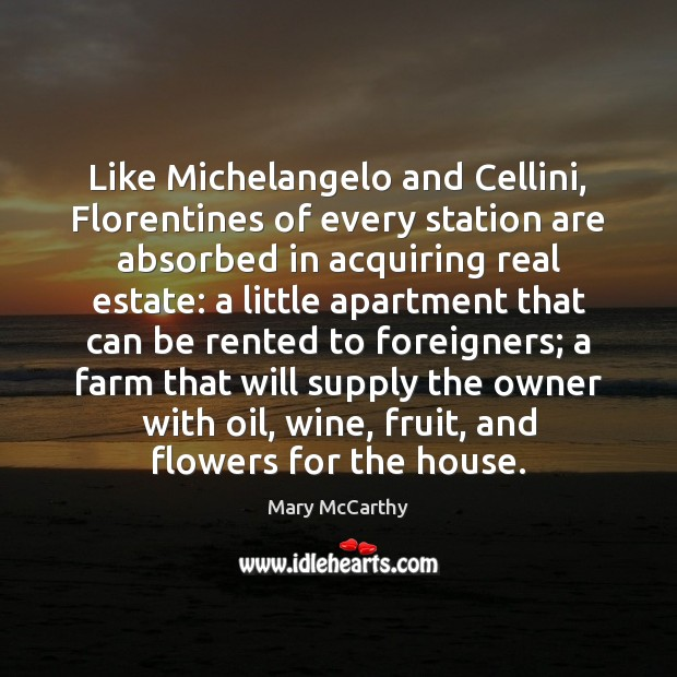 Like Michelangelo and Cellini, Florentines of every station are absorbed in acquiring Mary McCarthy Picture Quote