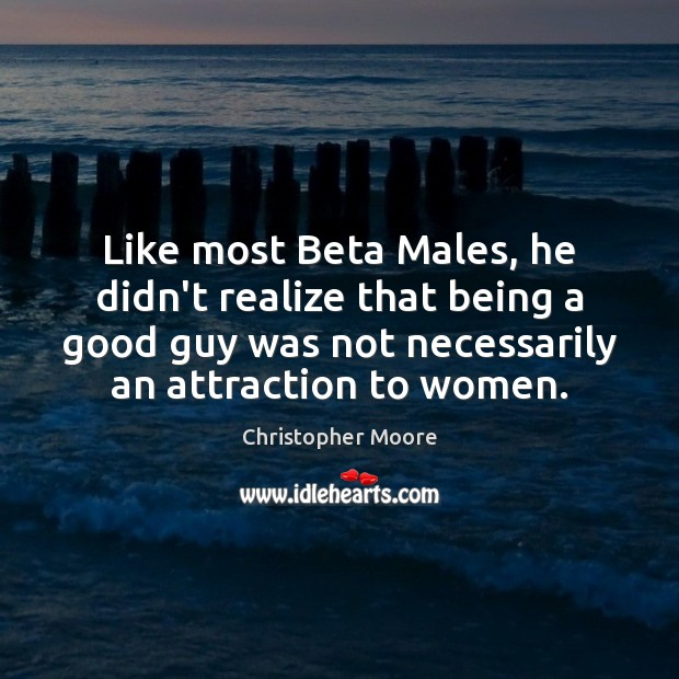 Like most Beta Males, he didn't realize that being a good guy Christopher Moore Picture Quote