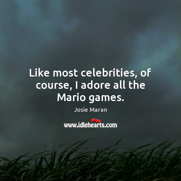 Like most celebrities, of course, I adore all the Mario games. Image