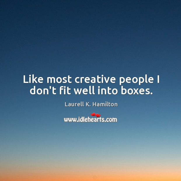 Image, Like most creative people I don't fit well into boxes.