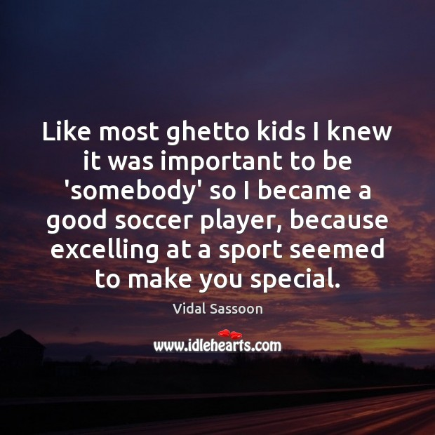 Like most ghetto kids I knew it was important to be 'somebody' Soccer Quotes Image