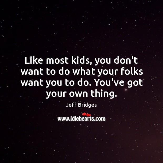 Like most kids, you don't want to do what your folks want Jeff Bridges Picture Quote