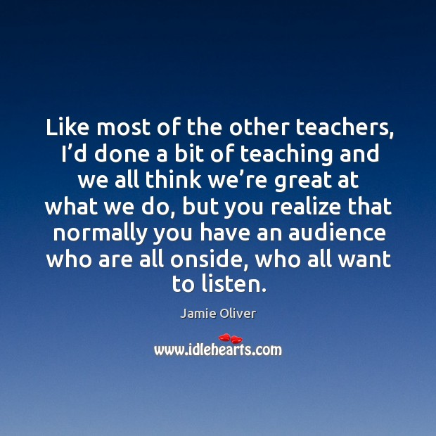 Like most of the other teachers, I'd done a bit of teaching and we all think we're great at what we do Jamie Oliver Picture Quote