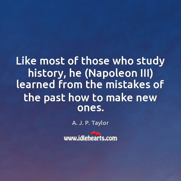 Like most of those who study history, he (Napoleon III) learned from A. J. P. Taylor Picture Quote