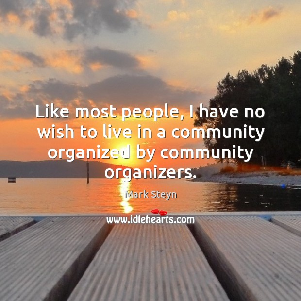 Like most people, I have no wish to live in a community organized by community organizers. Mark Steyn Picture Quote