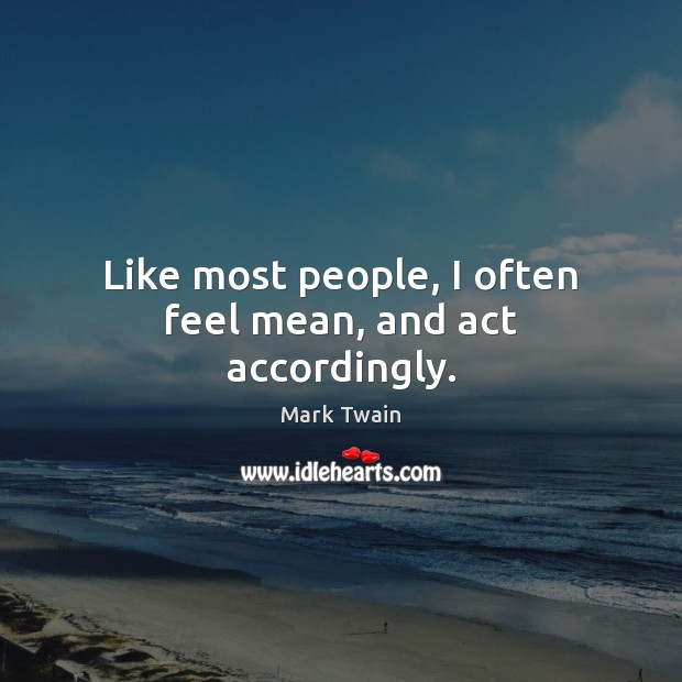 Like most people, I often feel mean, and act accordingly. Image