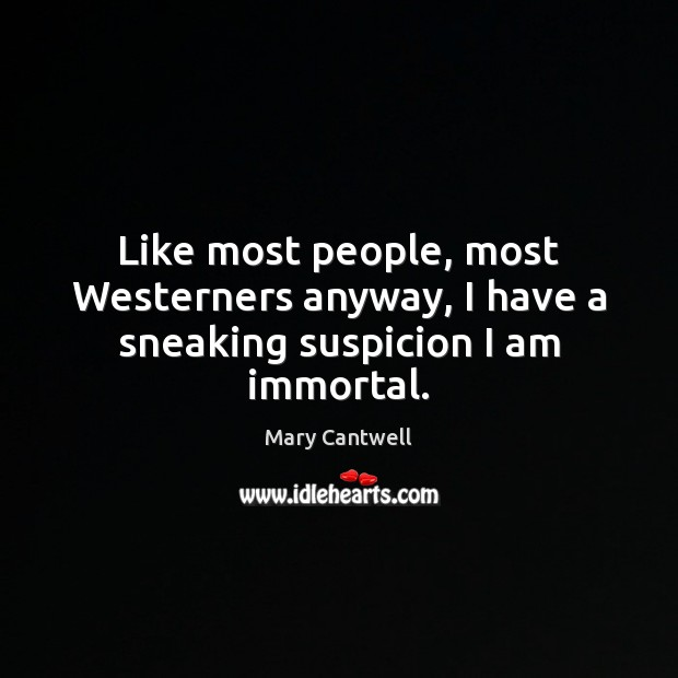 Like most people, most Westerners anyway, I have a sneaking suspicion I am immortal. Image