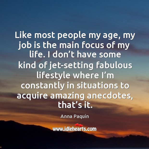 Like most people my age, my job is the main focus of my life. I don't have some kind of jet-setting Anna Paquin Picture Quote