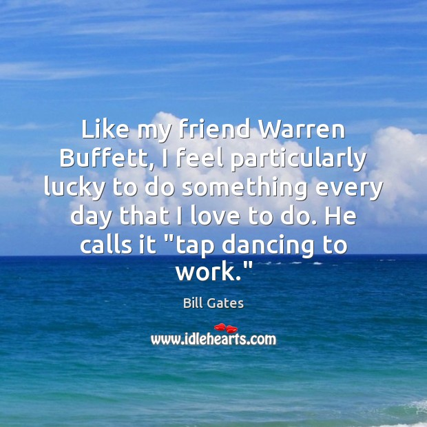 Like my friend Warren Buffett, I feel particularly lucky to do something Bill Gates Picture Quote