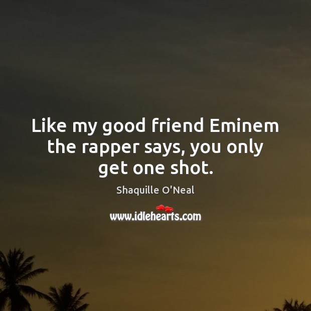 Image, Like my good friend Eminem the rapper says, you only get one shot.