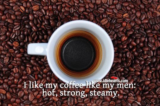 I Like My Coffee Like My Men.