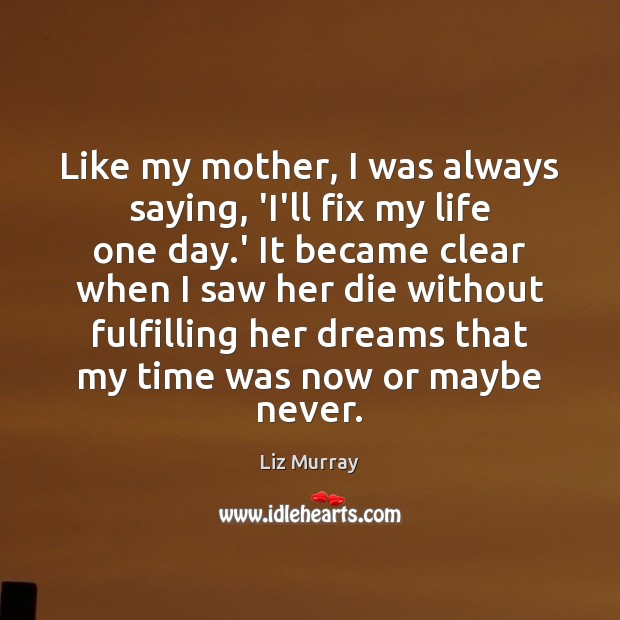 Like my mother, I was always saying, 'I'll fix my life one Image