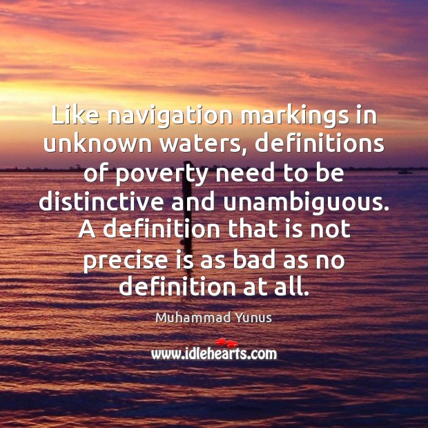 Like navigation markings in unknown waters, definitions of poverty need to be Muhammad Yunus Picture Quote