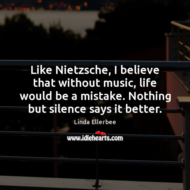 Image, Like Nietzsche, I believe that without music, life would be a mistake.