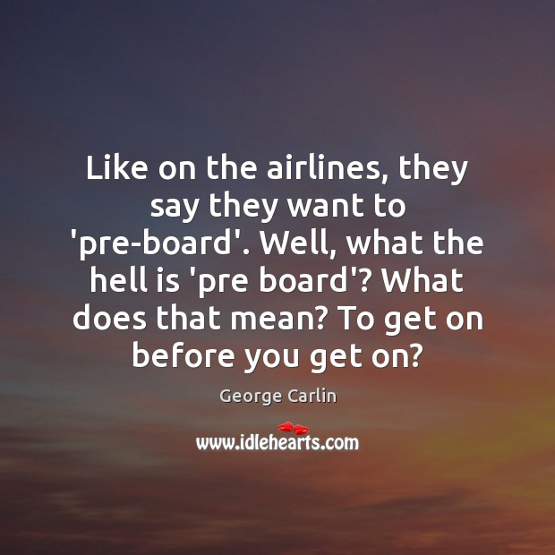 Like on the airlines, they say they want to 'pre-board'. Well, what George Carlin Picture Quote