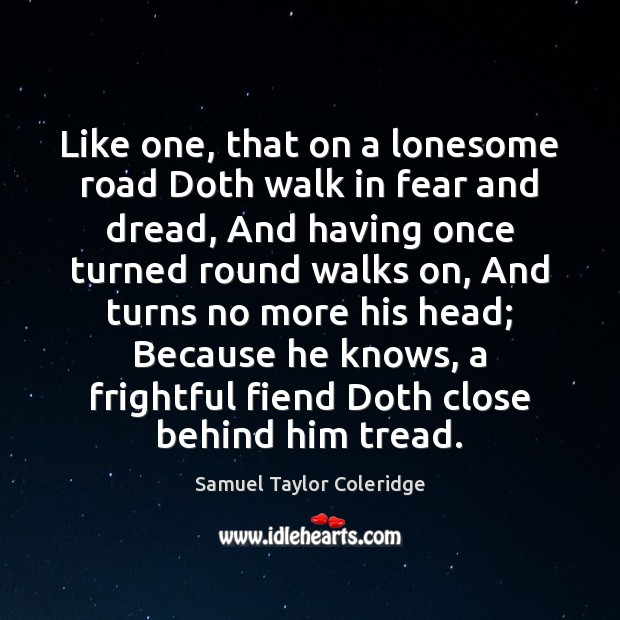 Like one, that on a lonesome road Doth walk in fear and Samuel Taylor Coleridge Picture Quote