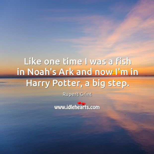 Like one time I was a fish in Noah's Ark and now I'm in Harry Potter, a big step. Image