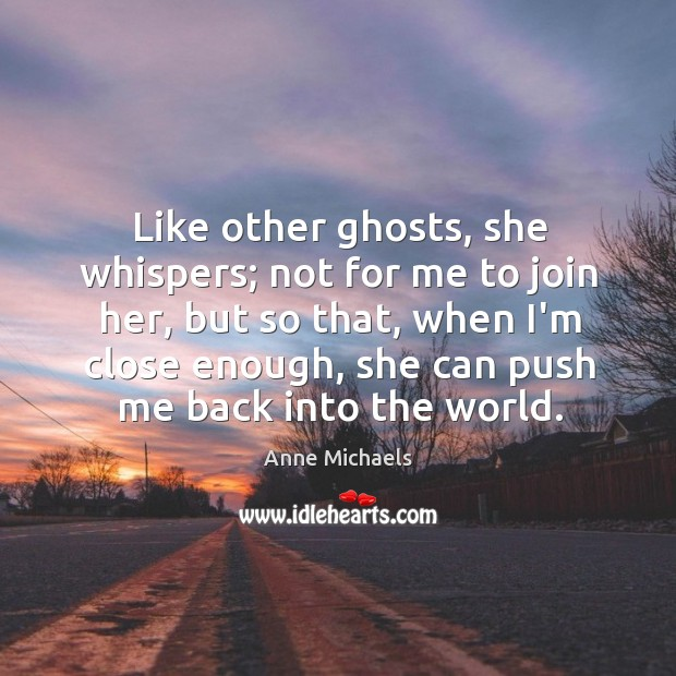 Like other ghosts, she whispers; not for me to join her, but Image
