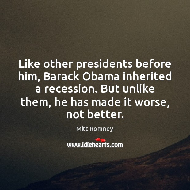 Like other presidents before him, Barack Obama inherited a recession. But unlike Mitt Romney Picture Quote