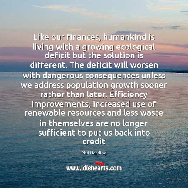 Like our finances, humankind is living with a growing ecological deficit but Phil Harding Picture Quote
