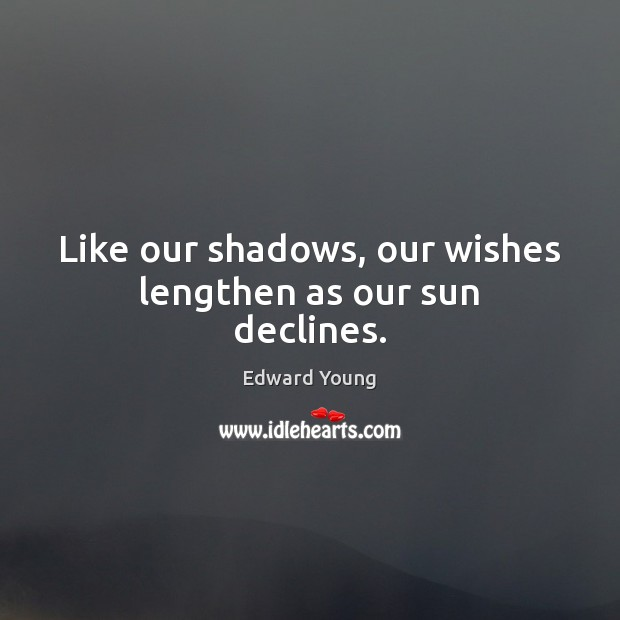 Image, Like our shadows, our wishes lengthen as our sun declines.