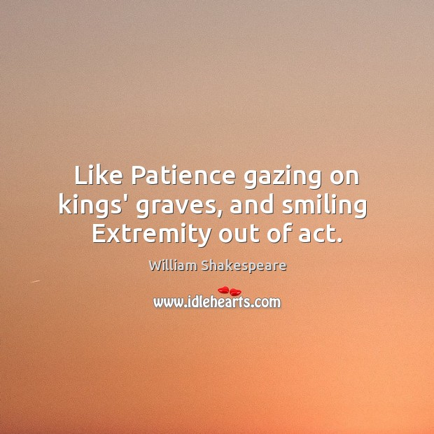 Like Patience gazing on kings' graves, and smiling  Extremity out of act. Image