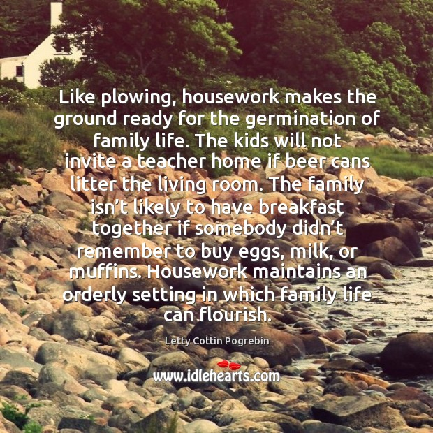 Image, Like plowing, housework makes the ground ready for the germination of family life.