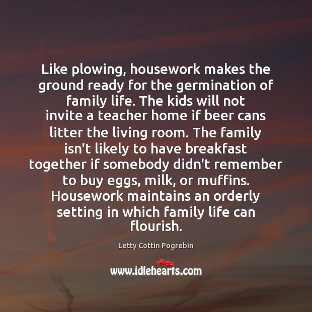 Like plowing, housework makes the ground ready for the germination of family Letty Cottin Pogrebin Picture Quote
