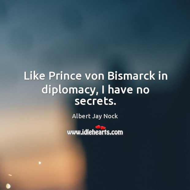 Image, Like prince von bismarck in diplomacy, I have no secrets.