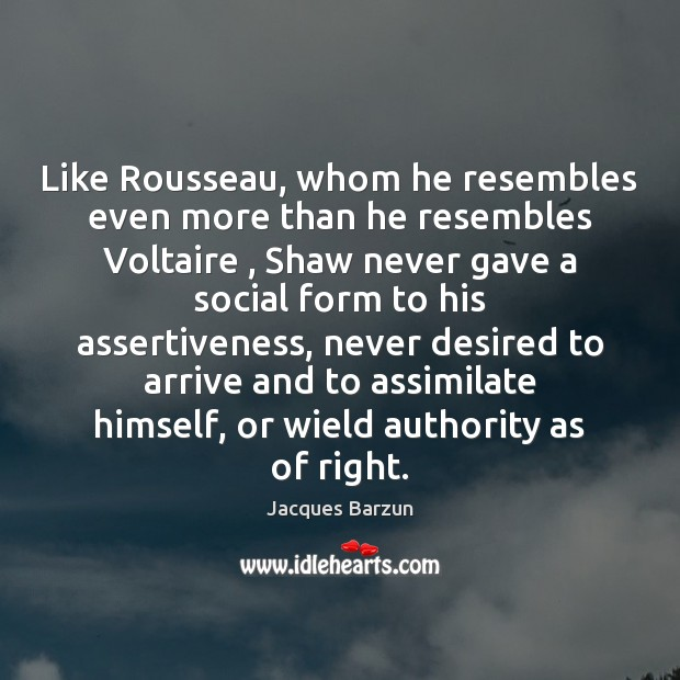 Image, Like Rousseau, whom he resembles even more than he resembles Voltaire , Shaw