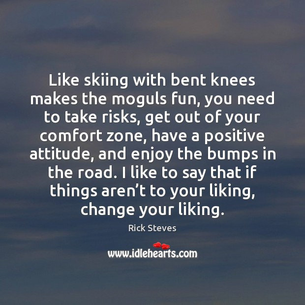 Like skiing with bent knees makes the moguls fun, you need to Positive Attitude Quotes Image