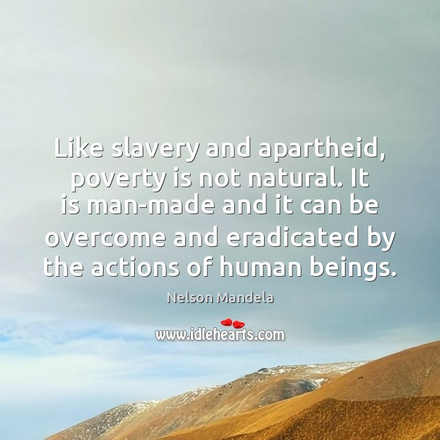 Like slavery and apartheid, poverty is not natural. It is man-made and Nelson Mandela Picture Quote