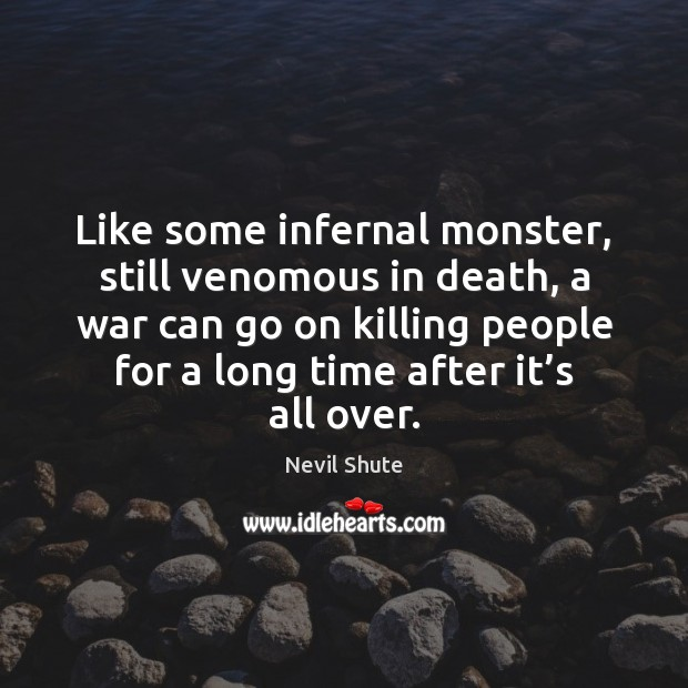 Like some infernal monster, still venomous in death, a war can go Image