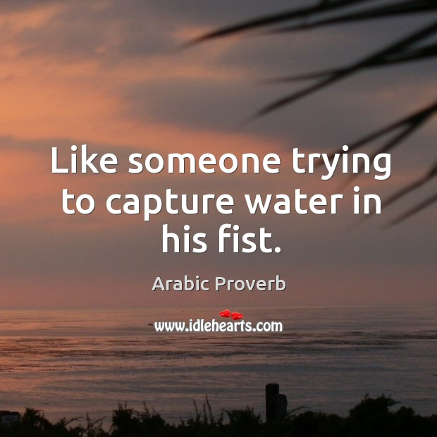 Like someone trying to capture water in his fist. Image