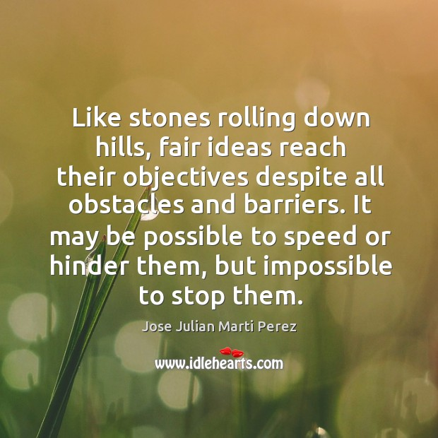 Like stones rolling down hills, fair ideas reach their objectives despite all obstacles and barriers. Jose Julian Marti Perez Picture Quote