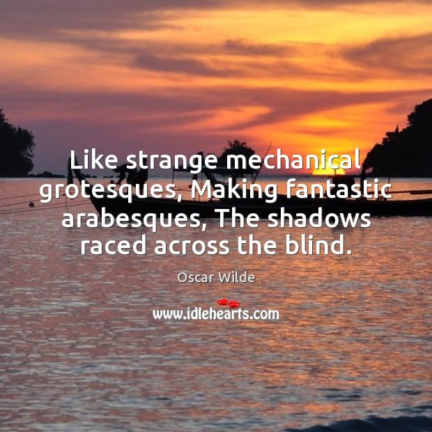 Like strange mechanical grotesques, Making fantastic arabesques, The shadows raced across the Image