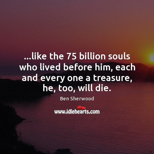 Image, …like the 75 billion souls who lived before him, each and every one