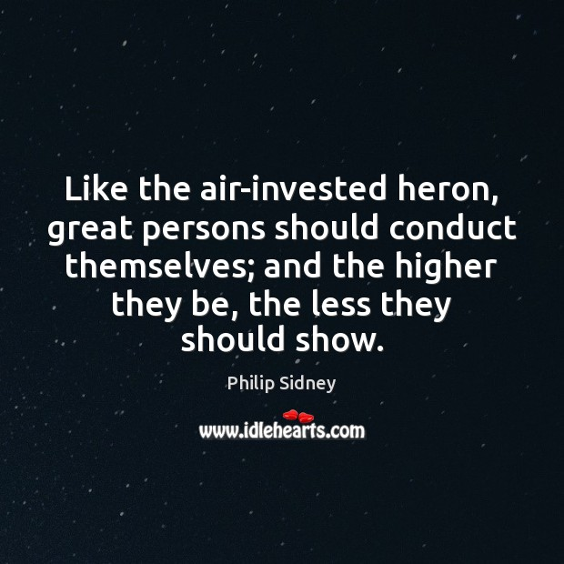 Like the air-invested heron, great persons should conduct themselves; and the higher Philip Sidney Picture Quote
