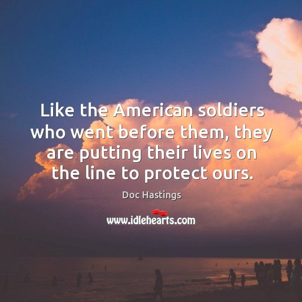 Like the american soldiers who went before them, they are putting their lives on the line to protect ours. Image