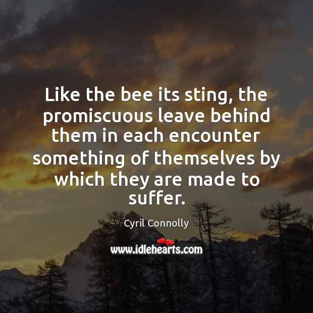 Like the bee its sting, the promiscuous leave behind them in each Cyril Connolly Picture Quote