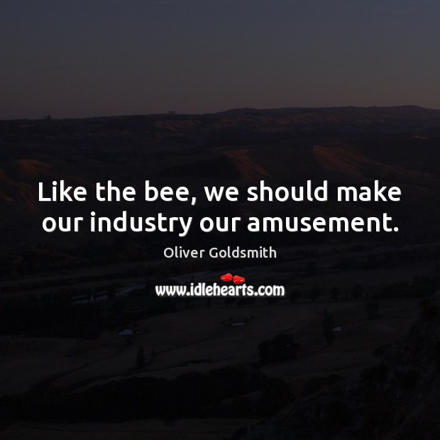 Like the bee, we should make our industry our amusement. Oliver Goldsmith Picture Quote