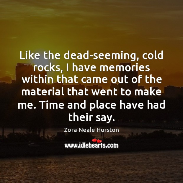 Like the dead-seeming, cold rocks, I have memories within that came out Image